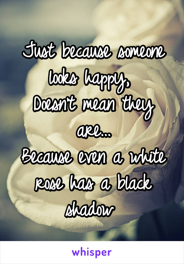 Just because someone looks happy,  Doesn't mean they are... Because even a white rose has a black shadow