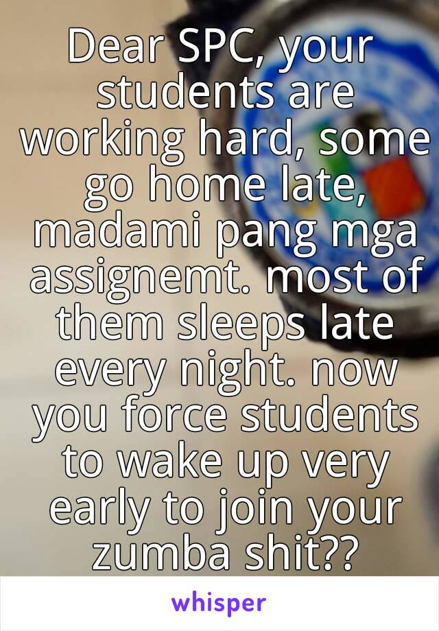 Dear SPC, your students are working hard, some go home late, madami pang mga assignemt. most of them sleeps late every night. now you force students to wake up very early to join your zumba shit??