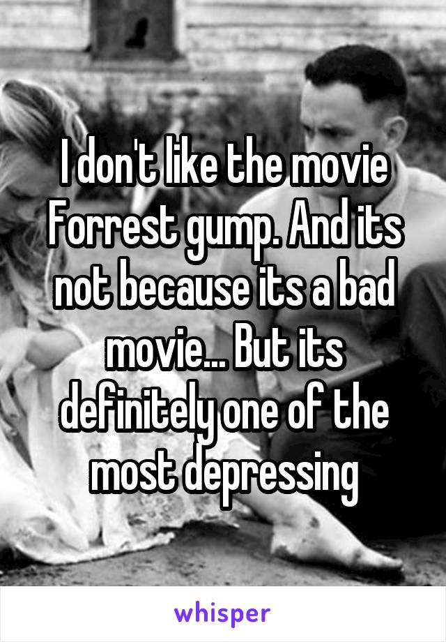 I don't like the movie Forrest gump. And its not because its a bad movie... But its definitely one of the most depressing