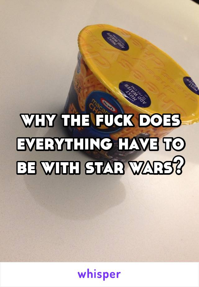 why the fuck does everything have to be with star wars?