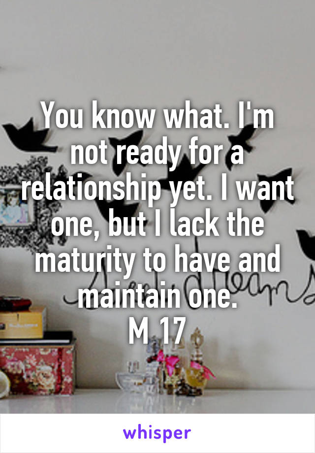 You know what. I'm not ready for a relationship yet. I want one, but I lack the maturity to have and maintain one. M 17