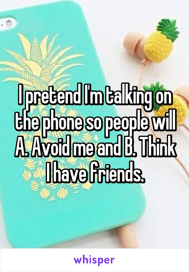 I pretend I'm talking on the phone so people will A. Avoid me and B. Think I have friends.