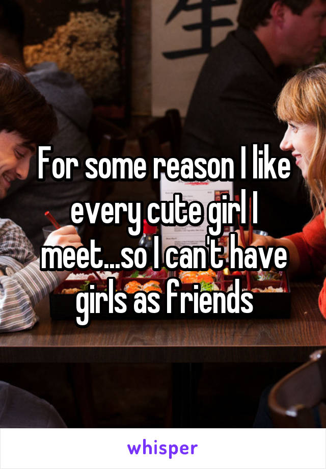 For some reason I like every cute girl I meet...so I can't have girls as friends