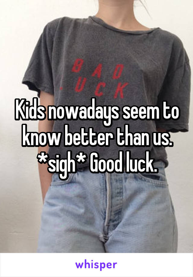 Kids nowadays seem to know better than us. *sigh* Good luck.
