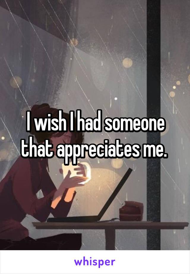I wish I had someone that appreciates me.