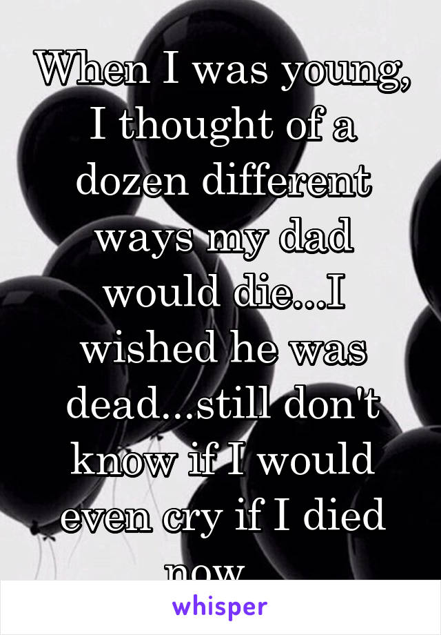 When I was young, I thought of a dozen different ways my dad would die...I wished he was dead...still don't know if I would even cry if I died now...