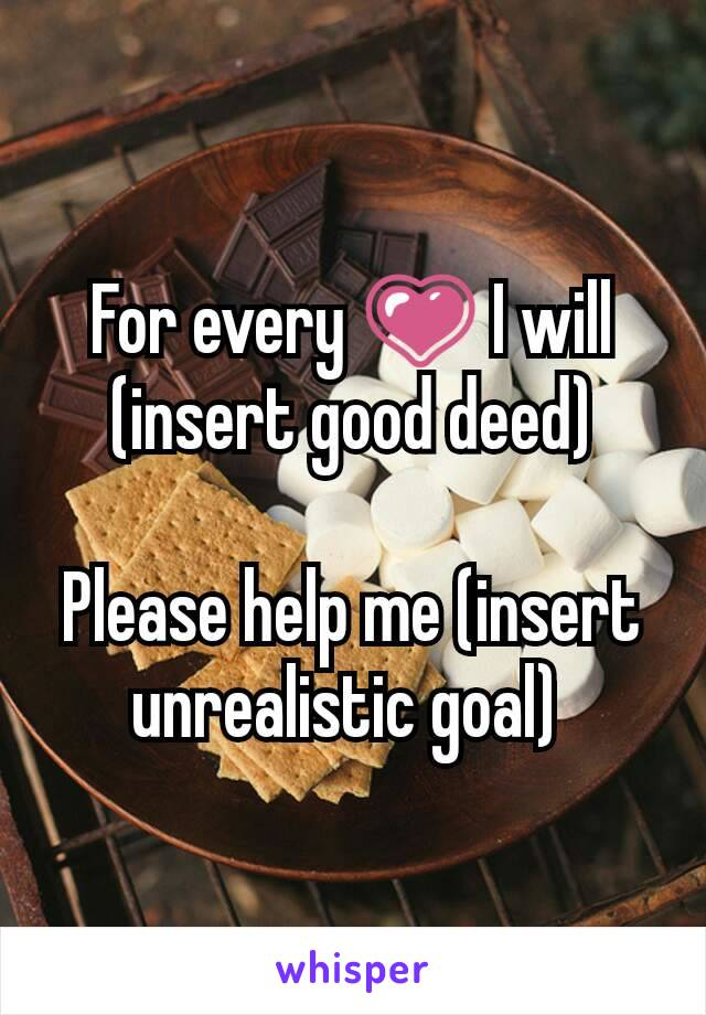 For every 💗 I will (insert good deed)  Please help me (insert unrealistic goal)