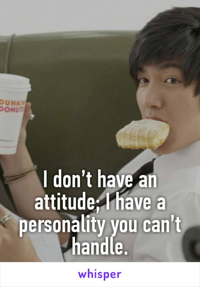 I don't have an attitude; I have a personality you can't handle.
