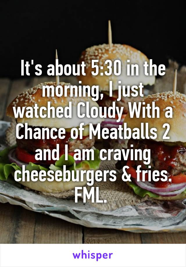 It's about 5:30 in the morning, I just watched Cloudy With a Chance of Meatballs 2 and I am craving cheeseburgers & fries. FML.