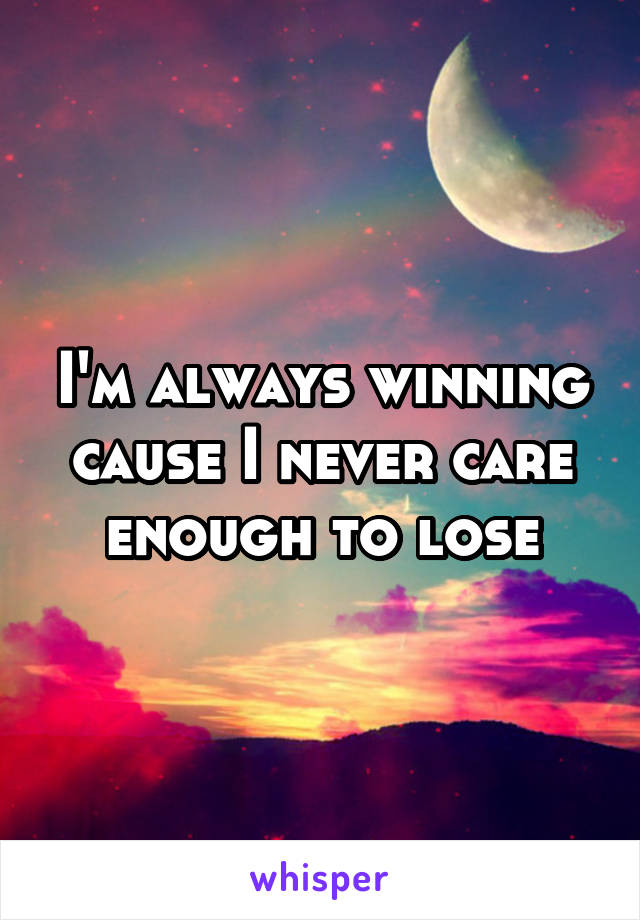 I'm always winning cause I never care enough to lose