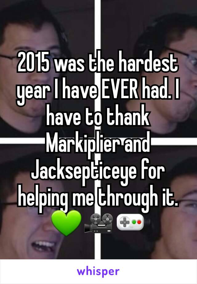 2015 was the hardest year I have EVER had. I have to thank Markiplier and Jacksepticeye for helping me through it. 💚🎥🎮