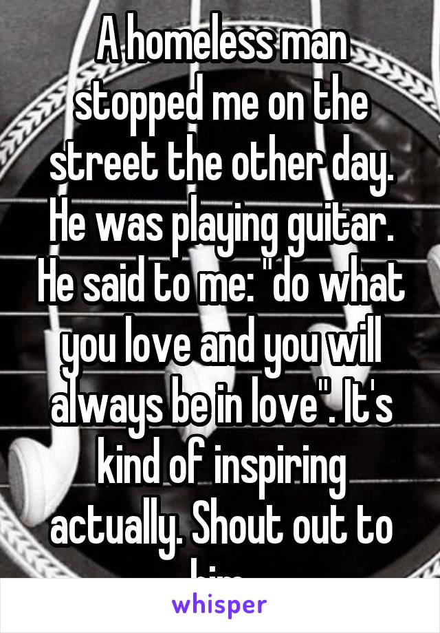 """A homeless man stopped me on the street the other day. He was playing guitar. He said to me: """"do what you love and you will always be in love"""". It's kind of inspiring actually. Shout out to him"""
