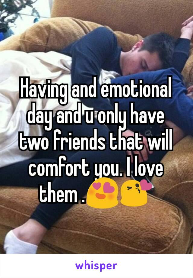 Having and emotional day and u only have two friends that will comfort you. I love them .😍😘