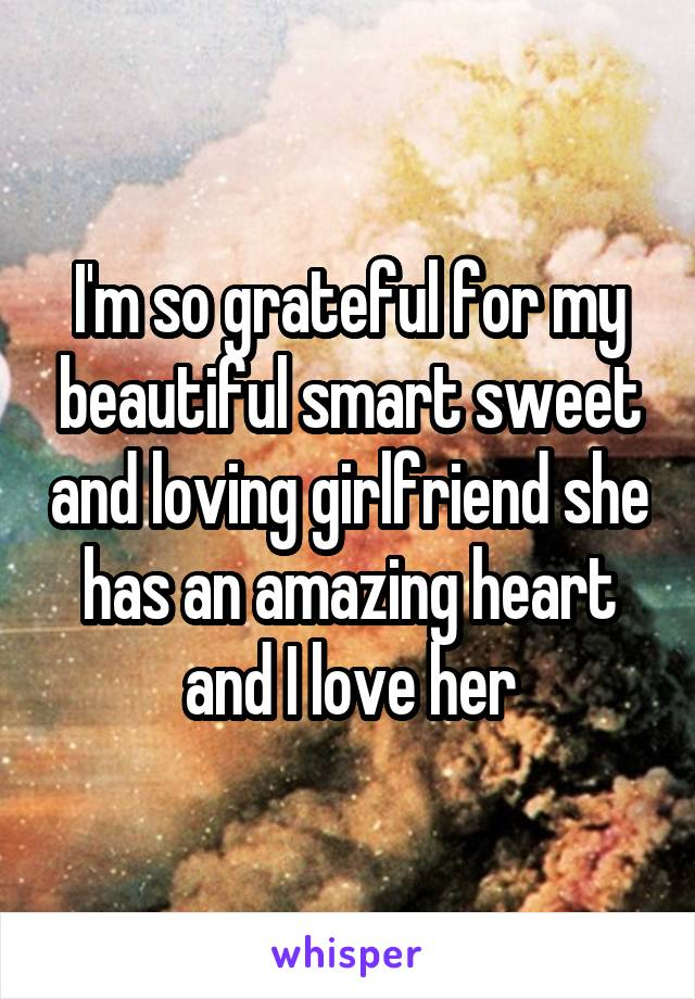 I'm so grateful for my beautiful smart sweet and loving girlfriend she has an amazing heart and I love her