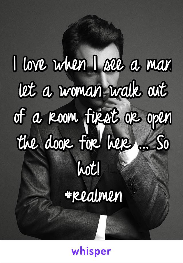 I love when I see a man let a woman walk out of a room first or open the door for her ... So hot!  #realmen