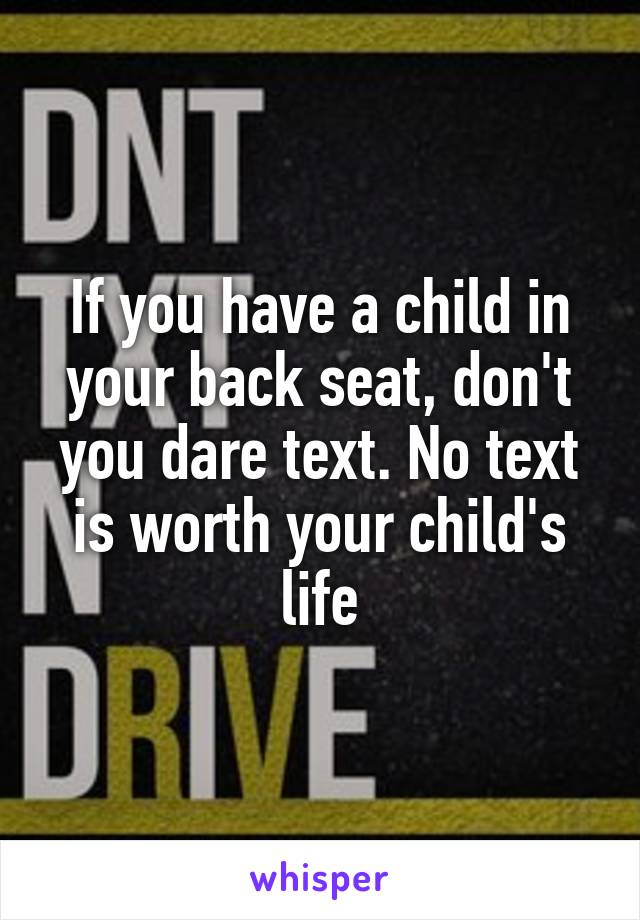 If you have a child in your back seat, don't you dare text. No text is worth your child's life