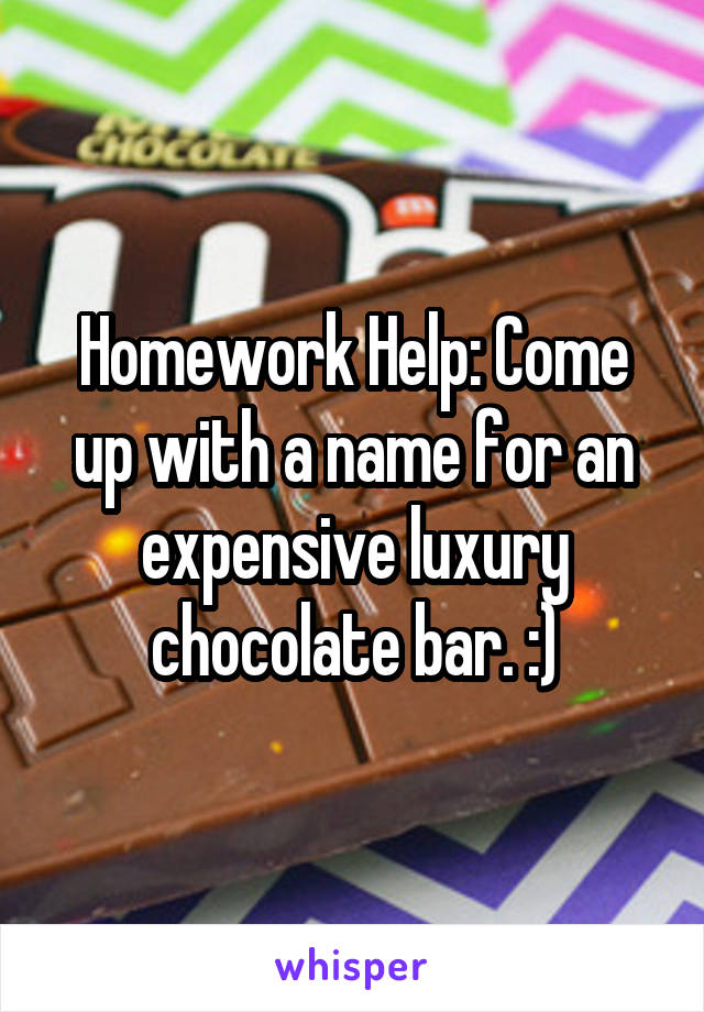 Homework Help: Come up with a name for an expensive luxury chocolate bar. :)