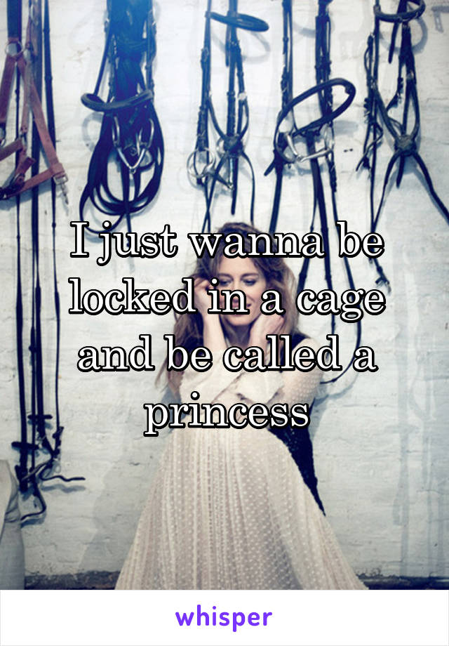 I just wanna be locked in a cage and be called a princess