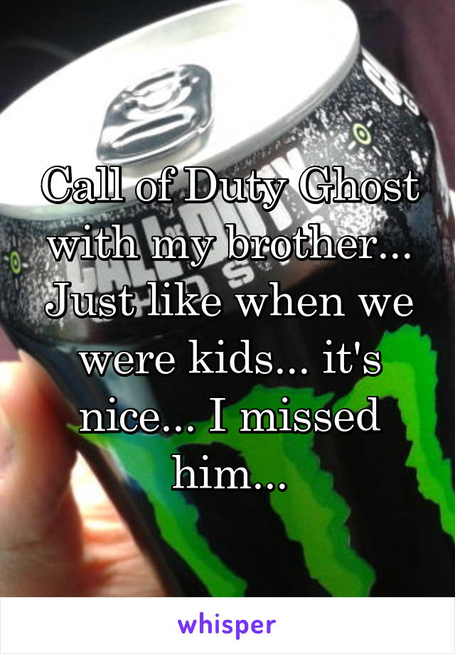 Call of Duty Ghost with my brother... Just like when we were kids... it's nice... I missed him...