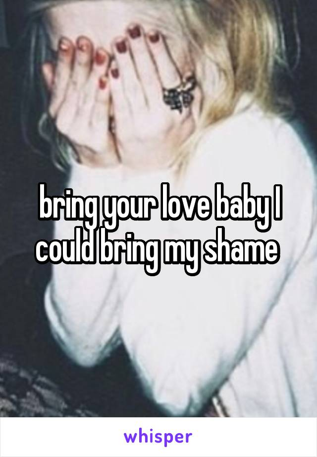 bring your love baby I could bring my shame