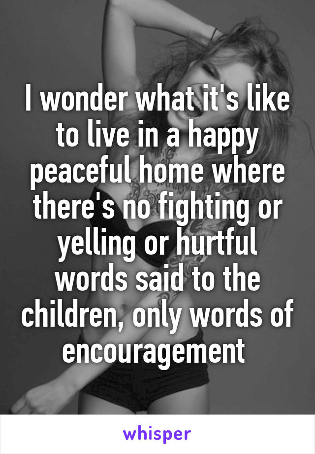 I wonder what it's like to live in a happy peaceful home where there's no fighting or yelling or hurtful words said to the children, only words of encouragement