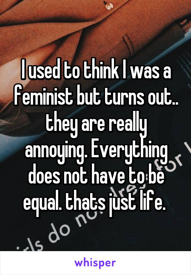 I used to think I was a feminist but turns out.. they are really annoying. Everything does not have to be equal. thats just life.
