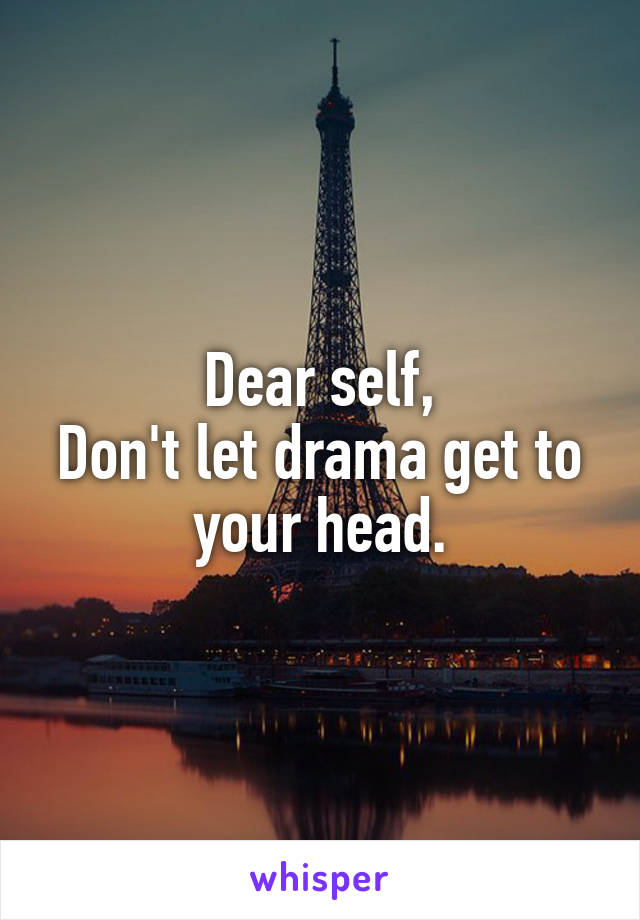 Dear self, Don't let drama get to your head.