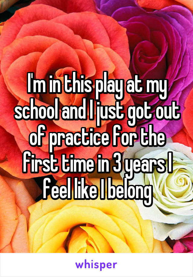 I'm in this play at my school and I just got out of practice for the first time in 3 years I feel like I belong