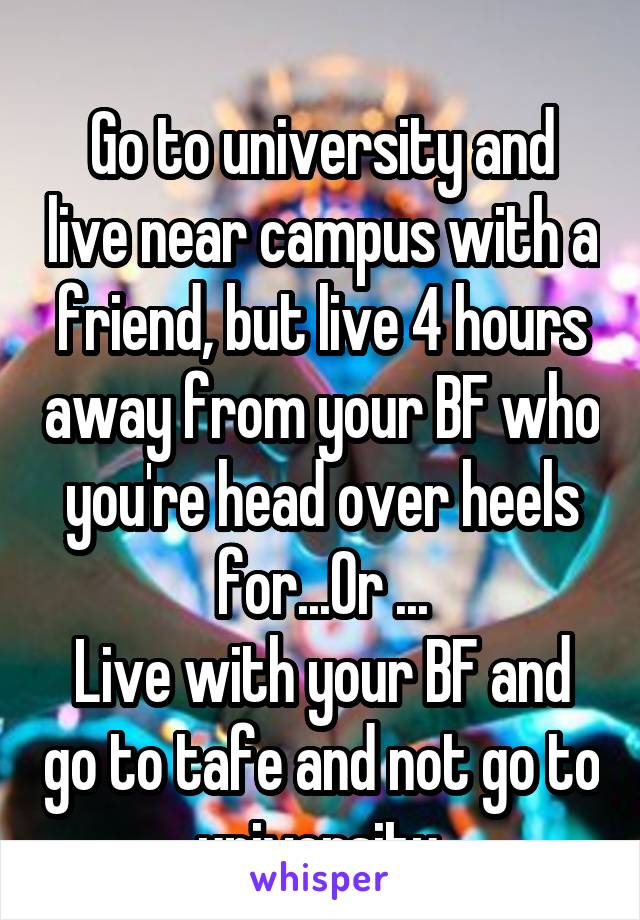 Go to university and live near campus with a friend, but live 4 hours away from your BF who you're head over heels for...Or ... Live with your BF and go to tafe and not go to university.