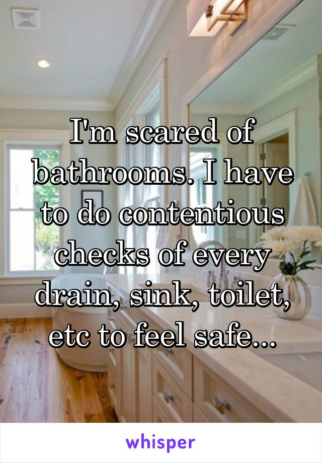 I'm scared of bathrooms. I have to do contentious checks of every drain, sink, toilet, etc to feel safe...