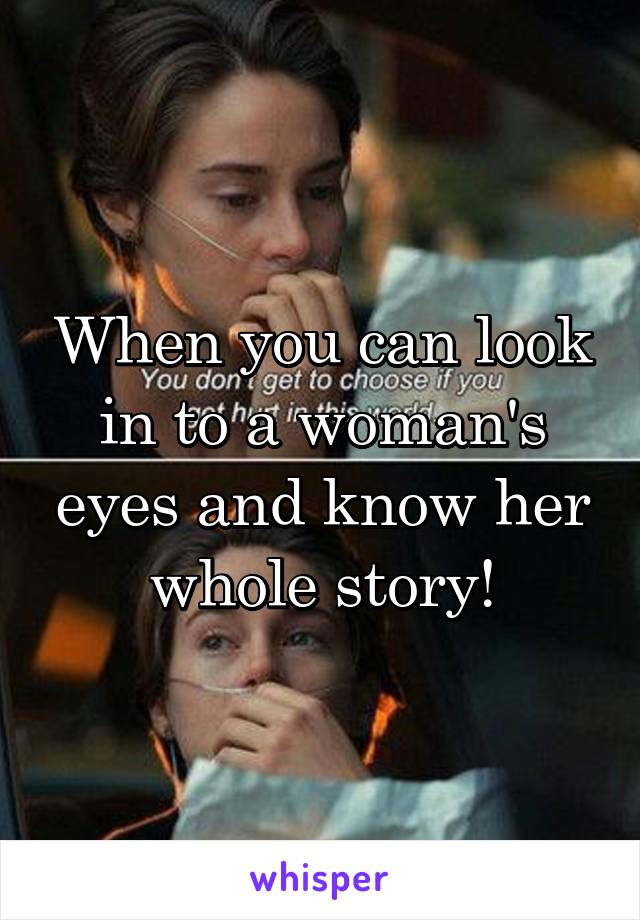 When you can look in to a woman's eyes and know her whole story!