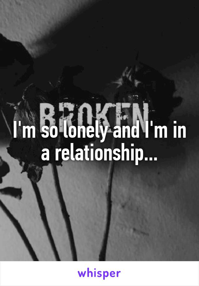 I'm so lonely and I'm in a relationship...