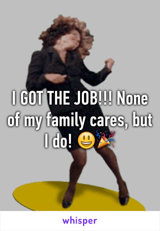 I GOT THE JOB!!! None of my family cares, but I do! 😃🎉