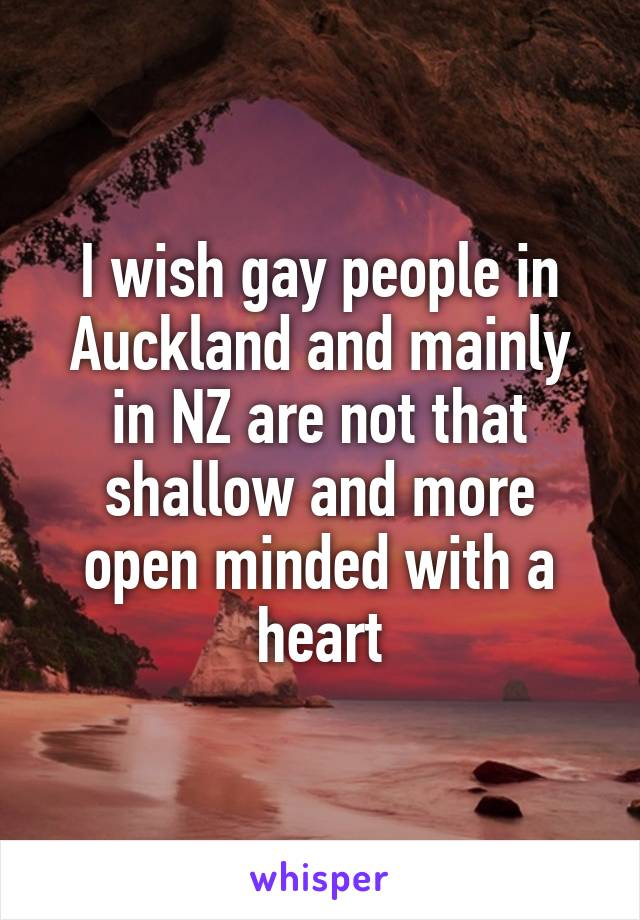 I wish gay people in Auckland and mainly in NZ are not that shallow and more open minded with a heart