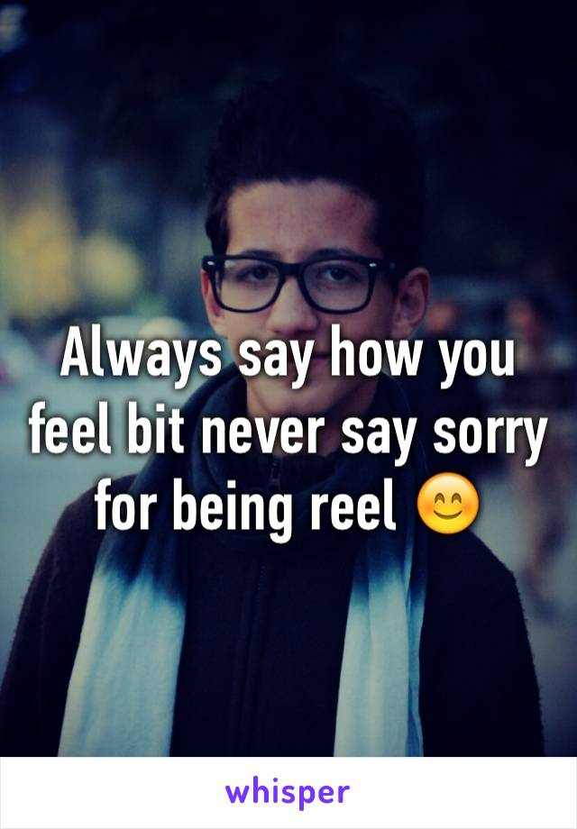Always say how you feel bit never say sorry for being reel 😊