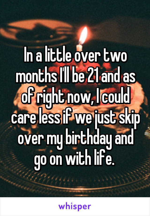 In a little over two months I'll be 21 and as of right now, I could care less if we just skip over my birthday and go on with life.
