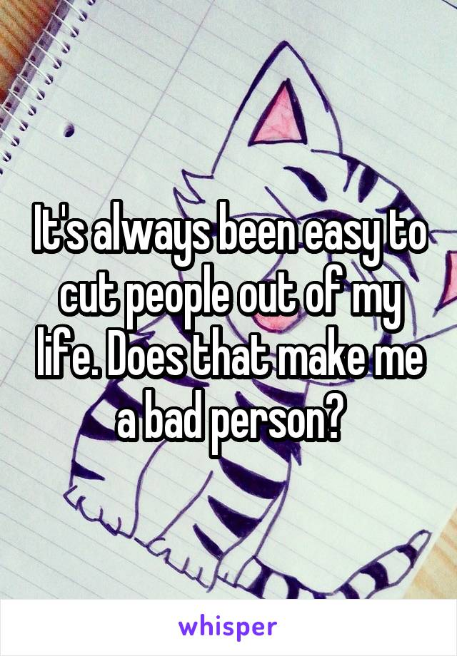 It's always been easy to cut people out of my life. Does that make me a bad person?