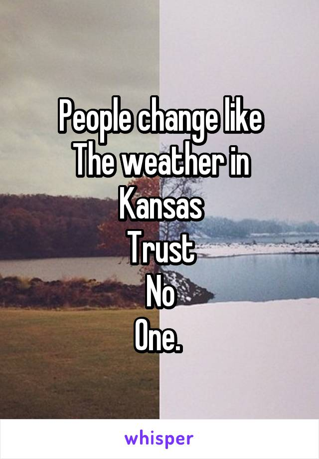 People change like The weather in Kansas Trust No One.