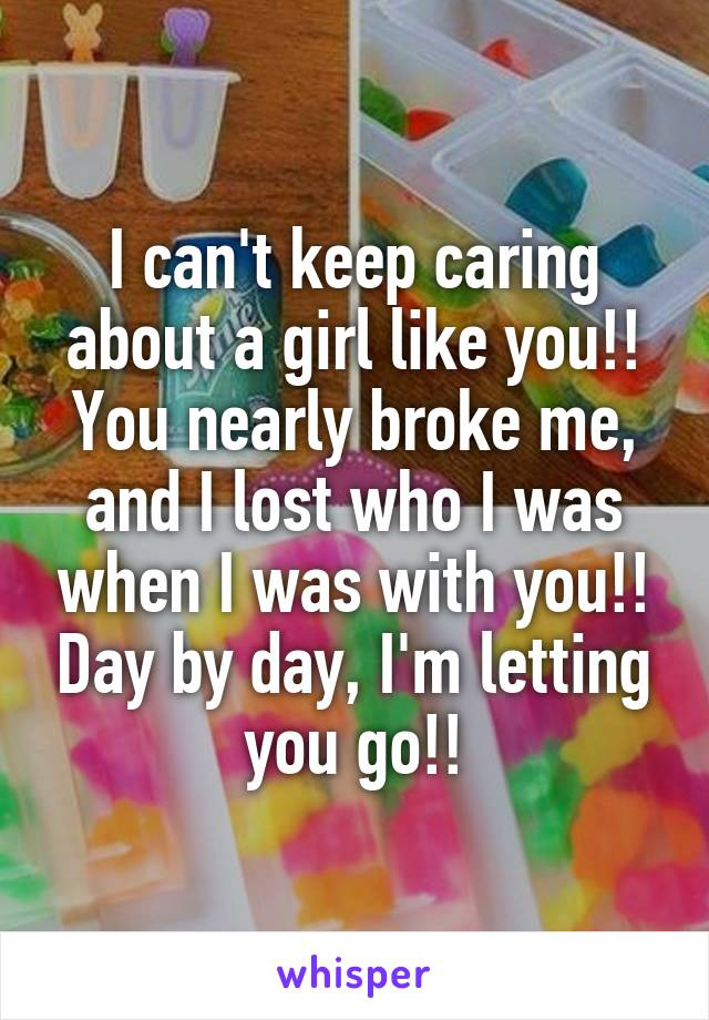I can't keep caring about a girl like you!! You nearly broke me, and I lost who I was when I was with you!! Day by day, I'm letting you go!!