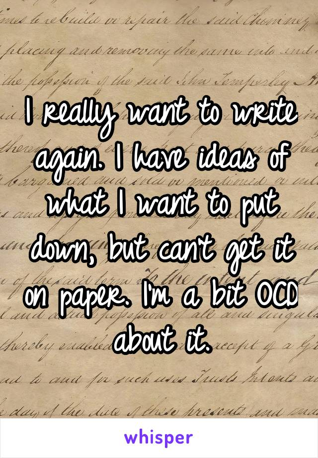 I really want to write again. I have ideas of what I want to put down, but can't get it on paper. I'm a bit OCD about it.