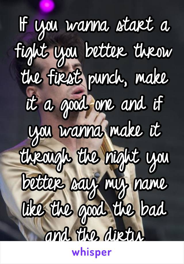 If you wanna start a fight you better throw the first punch, make it a good one and if you wanna make it through the night you better say my name like the good the bad and the dirty