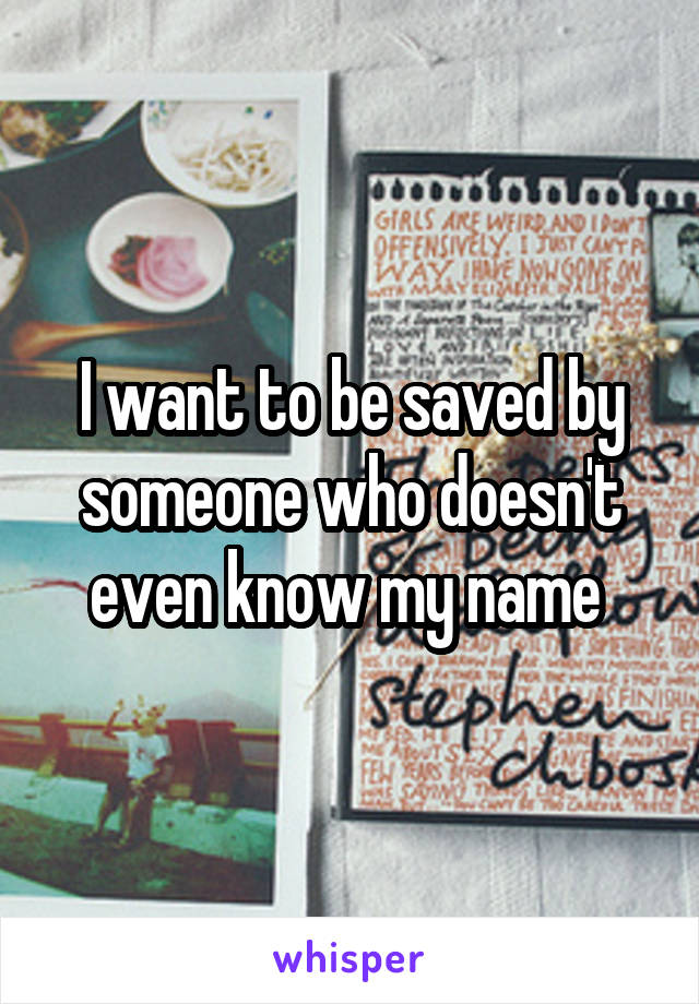 I want to be saved by someone who doesn't even know my name