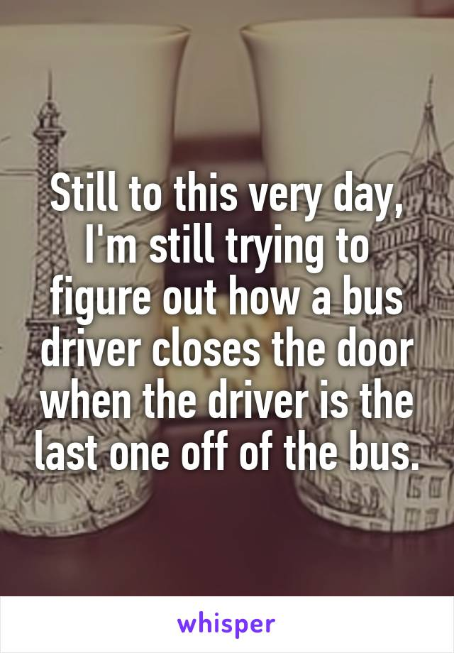 Still to this very day, I'm still trying to figure out how a bus driver closes the door when the driver is the last one off of the bus.