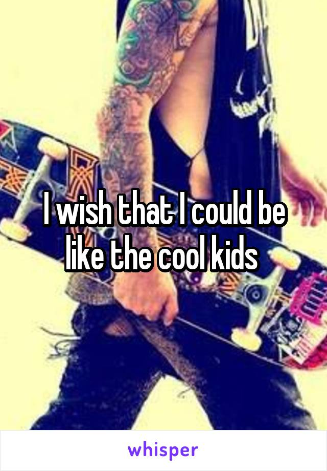 I wish that I could be like the cool kids