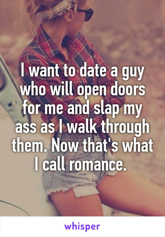 I want to date a guy who will open doors for me and slap my ass as I walk through them. Now that's what I call romance.