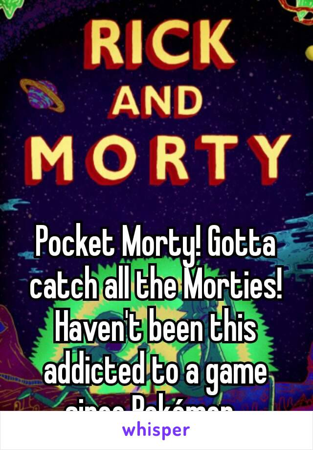 Pocket Morty! Gotta catch all the Morties! Haven't been this addicted to a game since Pokémon.