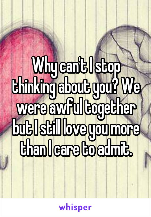 Why can't I stop thinking about you? We were awful together but I still love you more than I care to admit.