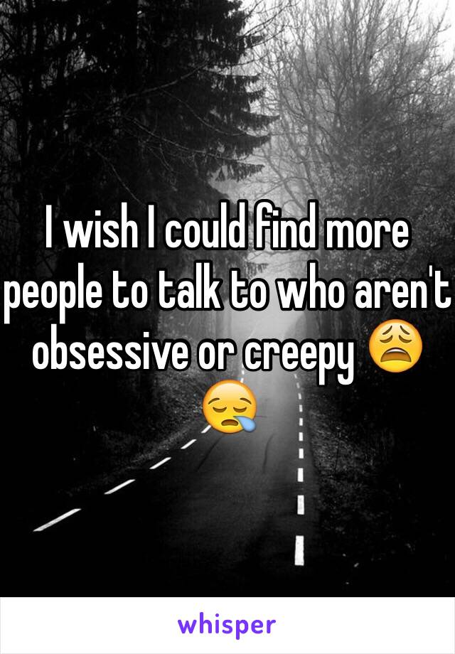I wish I could find more people to talk to who aren't obsessive or creepy 😩😪