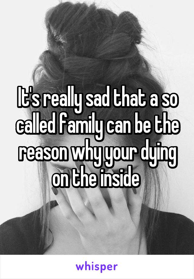It's really sad that a so called family can be the reason why your dying on the inside