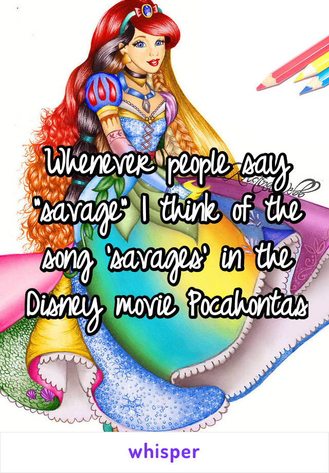 """Whenever people say """"savage"""" I think of the song 'savages' in the Disney movie Pocahontas"""